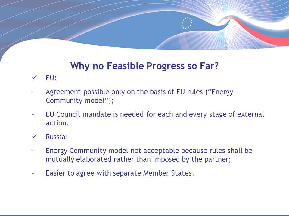 "Why no Feasible Progress so Far? EU: -Agreement possible only on the basis of EU rules (""Energy Community model""); -EU Council mandate is needed for e"