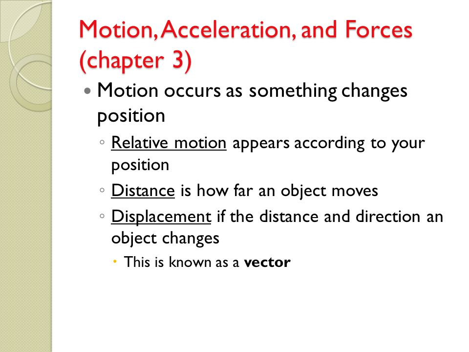 Motion, Acceleration, and Forces (chapter 3) Motion occurs as something changes position ◦ Relative motion appears according to your position ◦ Distan
