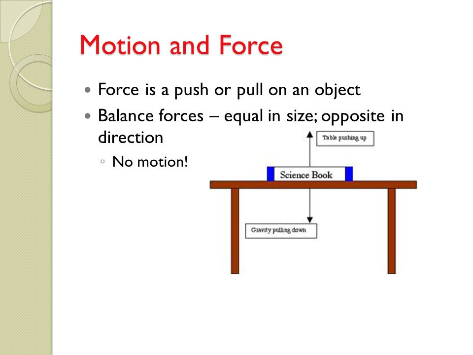 Motion and Force Force is a push or pull on an object Balance forces – equal in size; opposite in direction ◦ No motion!