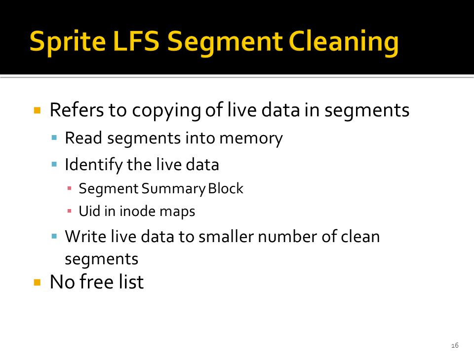  Refers to copying of live data in segments  Read segments into memory  Identify the live data ▪ Segment Summary Block ▪ Uid in inode maps  Write live data to smaller number of clean segments  No free list 16