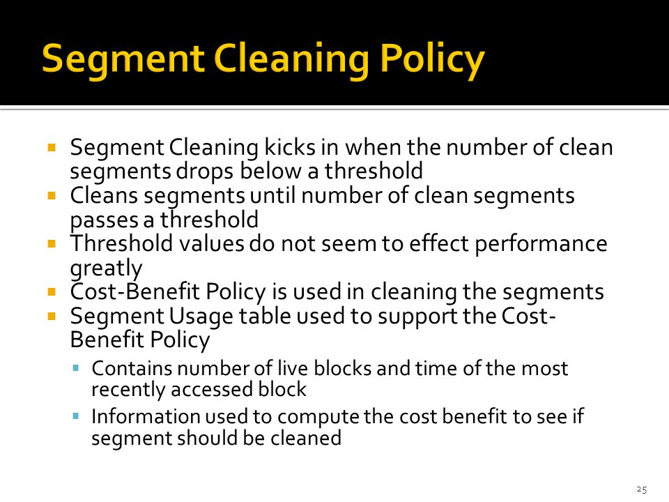  Segment Cleaning kicks in when the number of clean segments drops below a threshold  Cleans segments until number of clean segments passes a threshold  Threshold values do not seem to effect performance greatly  Cost-Benefit Policy is used in cleaning the segments  Segment Usage table used to support the Cost- Benefit Policy  Contains number of live blocks and time of the most recently accessed block  Information used to compute the cost benefit to see if segment should be cleaned 25