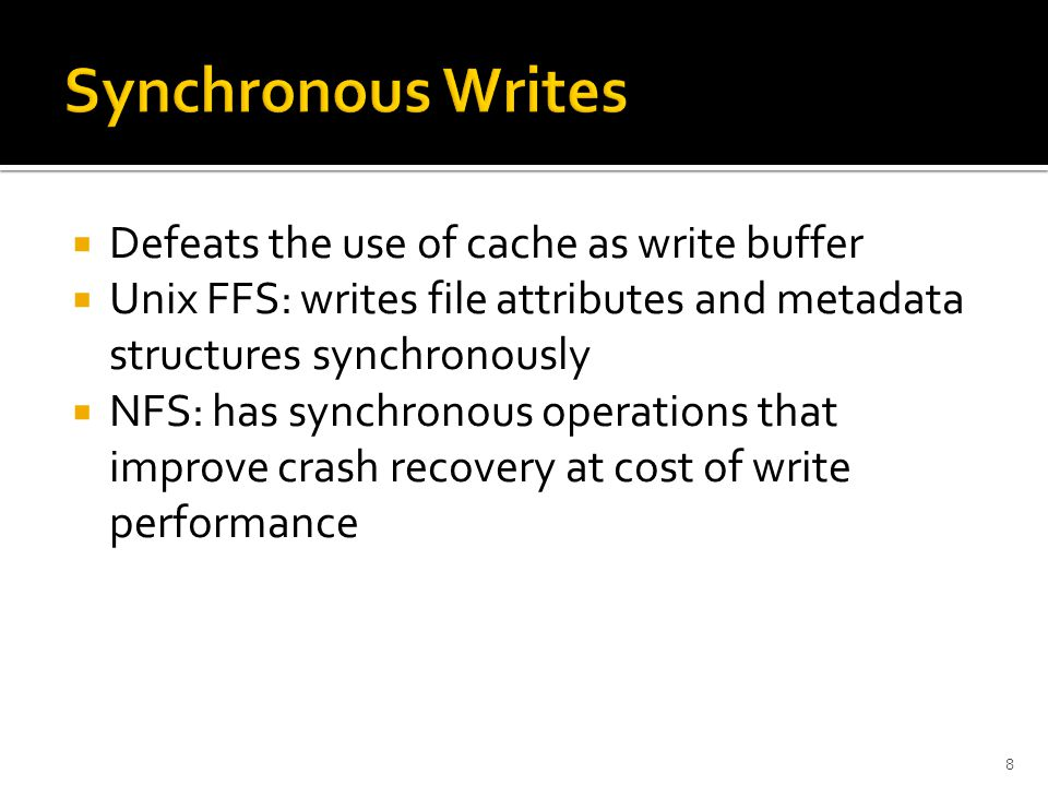  Defeats the use of cache as write buffer  Unix FFS: writes file attributes and metadata structures synchronously  NFS: has synchronous operations that improve crash recovery at cost of write performance 8