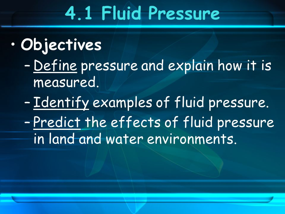4.1 Fluid Pressure Objectives –Define pressure and explain how it is measured.