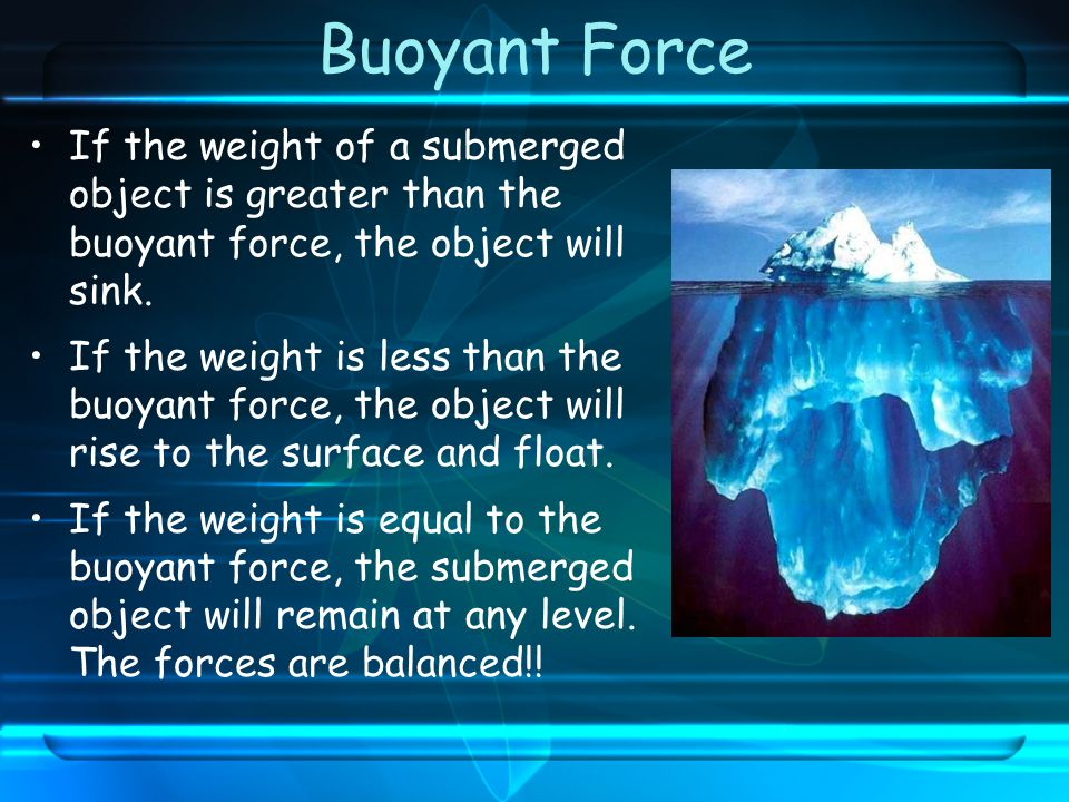 Buoyant Force If the weight of a submerged object is greater than the buoyant force, the object will sink.