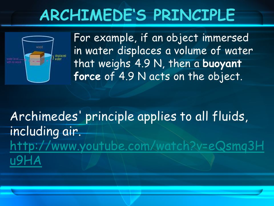 ARCHIMEDE'S PRINCIPLE For example, if an object immersed in water displaces a volume of water that weighs 4.9 N, then a buoyant force of 4.9 N acts on the object.