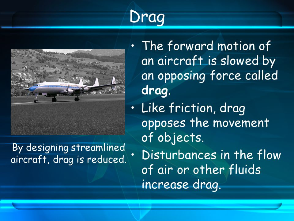 Drag The forward motion of an aircraft is slowed by an opposing force called drag.