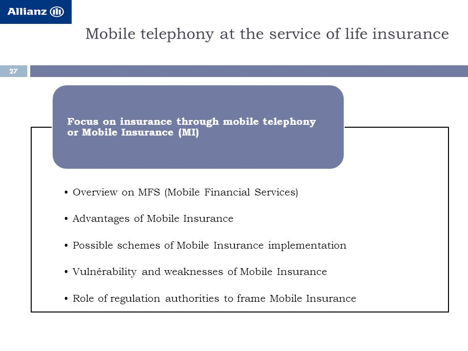 Mobile telephony at the service of life insurance 27 Overview on MFS (Mobile Financial Services) Advantages of Mobile Insurance Possible schemes of Mobile Insurance implementation Vulnérability and weaknesses of Mobile Insurance Role of regulation authorities to frame Mobile Insurance Focus on insurance through mobile telephony or Mobile Insurance (MI)