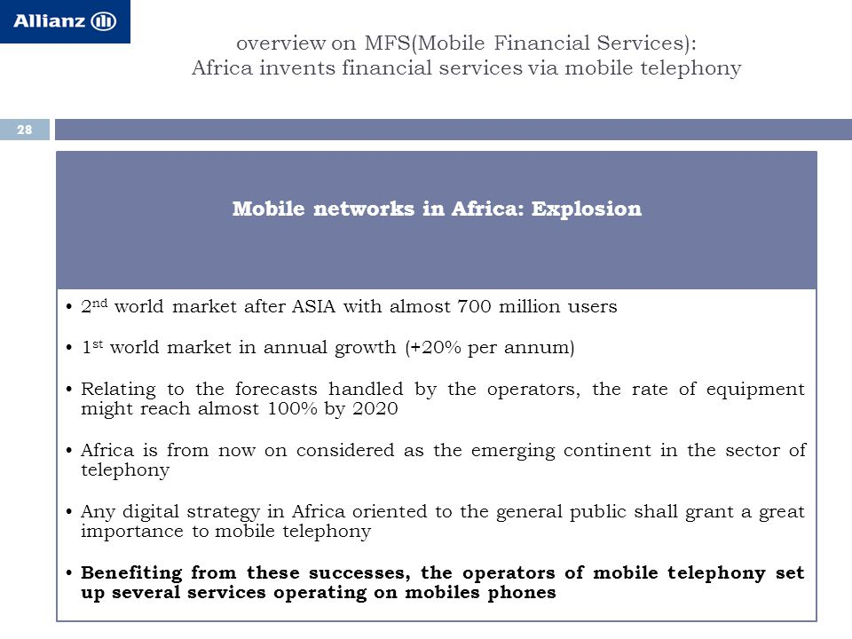 overview on MFS(Mobile Financial Services): Africa invents financial services via mobile telephony 28 Mobile networks in Africa: Explosion 2 nd world market after ASIA with almost 700 million users 1 st world market in annual growth (+20% per annum) Relating to the forecasts handled by the operators, the rate of equipment might reach almost 100% by 2020 Africa is from now on considered as the emerging continent in the sector of telephony Any digital strategy in Africa oriented to the general public shall grant a great importance to mobile telephony Benefiting from these successes, the operators of mobile telephony set up several services operating on mobiles phones