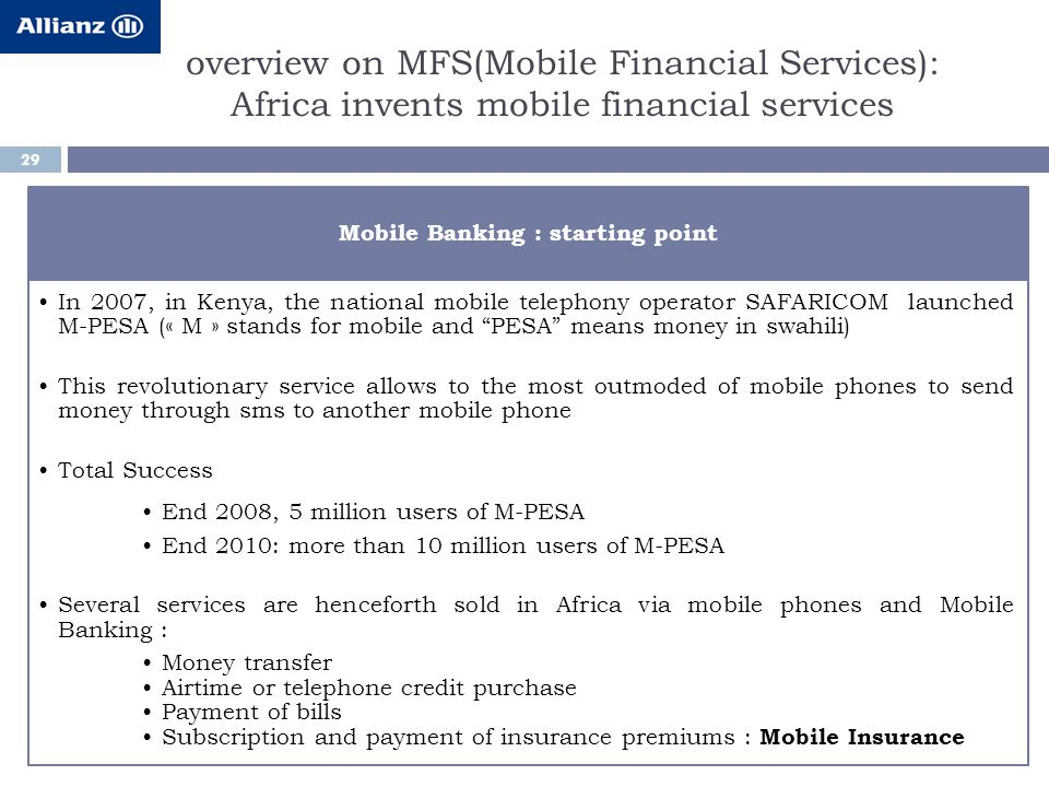 overview on MFS(Mobile Financial Services): Africa invents mobile financial services 29 Mobile Banking : starting point In 2007, in Kenya, the national mobile telephony operator SAFARICOM launched M-PESA (« M » stands for mobile and PESA means money in swahili) This revolutionary service allows to the most outmoded of mobile phones to send money through sms to another mobile phone Total Success End 2008, 5 million users of M-PESA End 2010: more than 10 million users of M-PESA Several services are henceforth sold in Africa via mobile phones and Mobile Banking : Money transfer Airtime or telephone credit purchase Payment of bills Subscription and payment of insurance premiums : Mobile Insurance