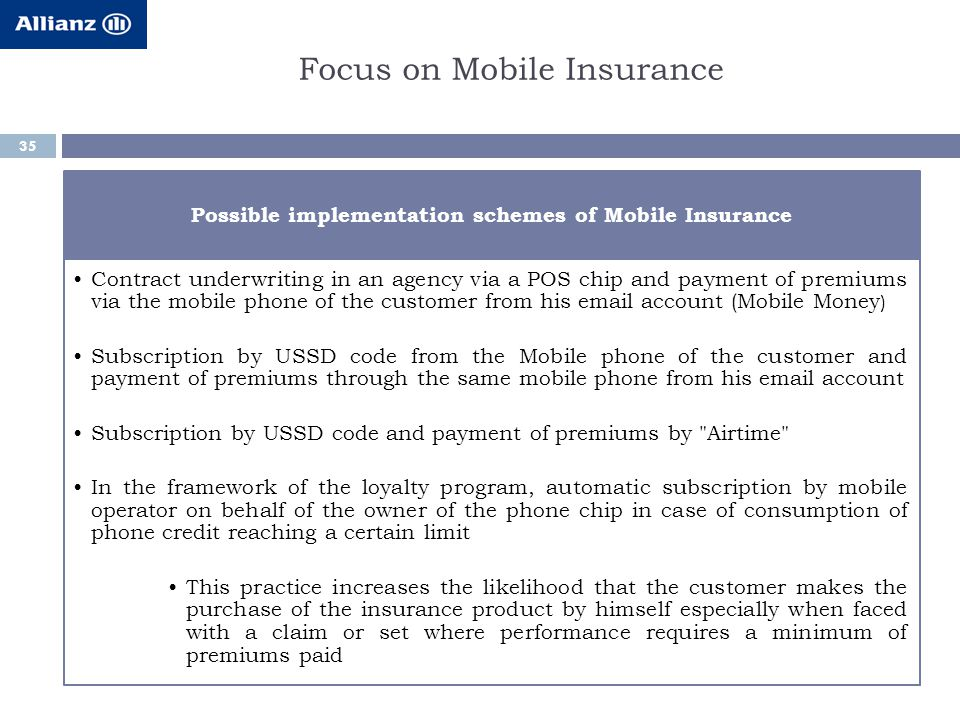 35 Possible implementation schemes of Mobile Insurance Contract underwriting in an agency via a POS chip and payment of premiums via the mobile phone of the customer from his email account (Mobile Money ) Subscription by USSD code from the Mobile phone of the customer and payment of premiums through the same mobile phone from his email account Subscription by USSD code and payment of premiums by Airtime In the framework of the loyalty program, automatic subscription by mobile operator on behalf of the owner of the phone chip in case of consumption of phone credit reaching a certain limit This practice increases the likelihood that the customer makes the purchase of the insurance product by himself especially when faced with a claim or set where performance requires a minimum of premiums paid Focus on Mobile Insurance