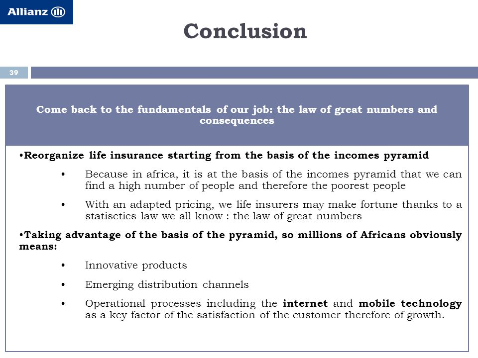 Conclusion 39 Come back to the fundamentals of our job: the law of great numbers and consequences Reorganize life insurance starting from the basis of the incomes pyramid Because in africa, it is at the basis of the incomes pyramid that we can find a high number of people and therefore the poorest people With an adapted pricing, we life insurers may make fortune thanks to a statisctics law we all know : the law of great numbers Taking advantage of the basis of the pyramid, so millions of Africans obviously means: Innovative products Emerging distribution channels Operational processes including the internet and mobile technology as a key factor of the satisfaction of the customer therefore of growth.