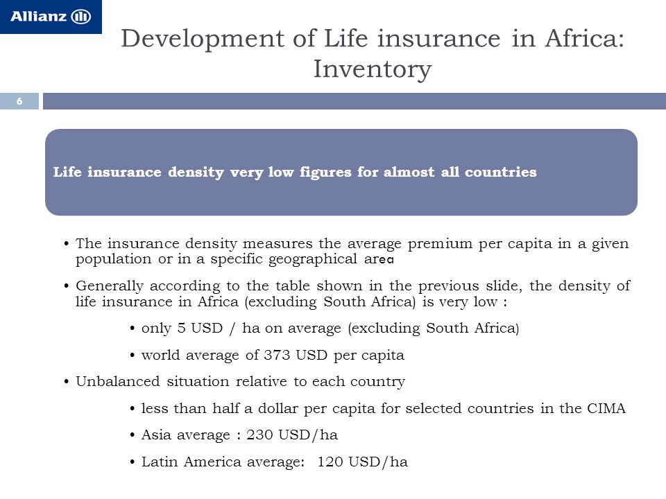 Development of Life insurance in Africa: Inventory 6 Life insurance density very low figures for almost all countries The insurance density measures the average premium per capita in a given population or in a specific geographical ar ea Generally according to the table shown in the previous slide, the density of life insurance in Africa (excluding South Africa) is very low : only 5 USD / ha on average (excluding South Africa ) world average of 373 USD per capita Unbalanced situation relative to each country less than half a dollar per capita for selected countries in the CIMA Asia average : 230 USD/ha Latin America average: 120 USD/ha