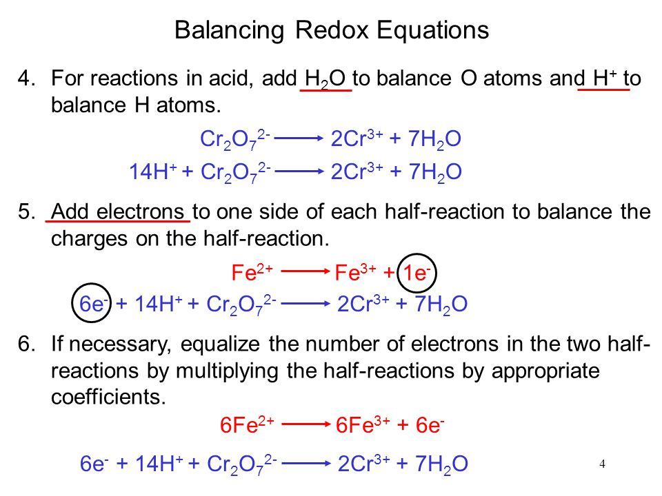 4 Balancing Redox Equations 4.For reactions in acid, add H 2 O to balance O atoms and H + to balance H atoms. Cr 2 O 7 2- 2Cr 3+ + 7H 2 O 14H + + Cr 2