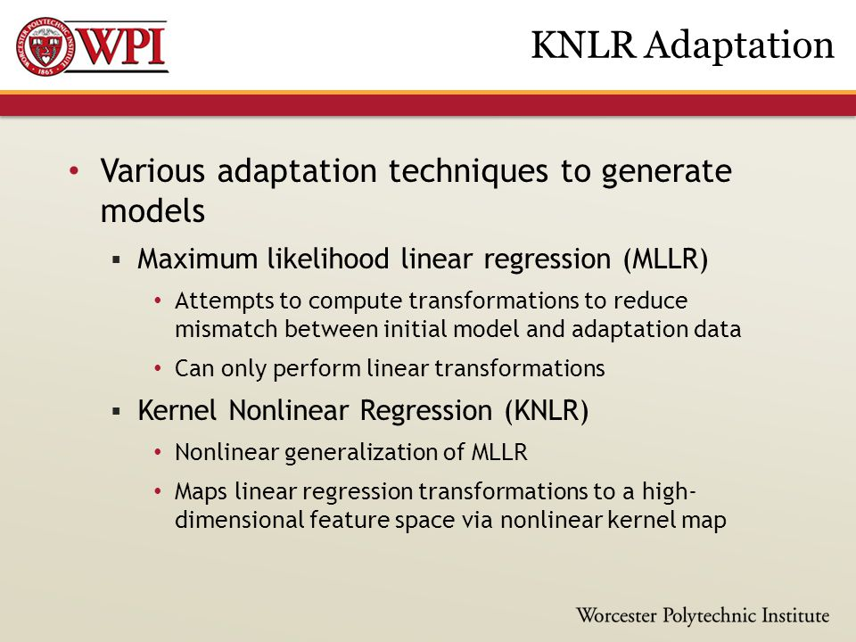 Various adaptation techniques to generate models  Maximum likelihood linear regression (MLLR) Attempts to compute transformations to reduce mismatch between initial model and adaptation data Can only perform linear transformations  Kernel Nonlinear Regression (KNLR) Nonlinear generalization of MLLR Maps linear regression transformations to a high- dimensional feature space via nonlinear kernel map KNLR Adaptation