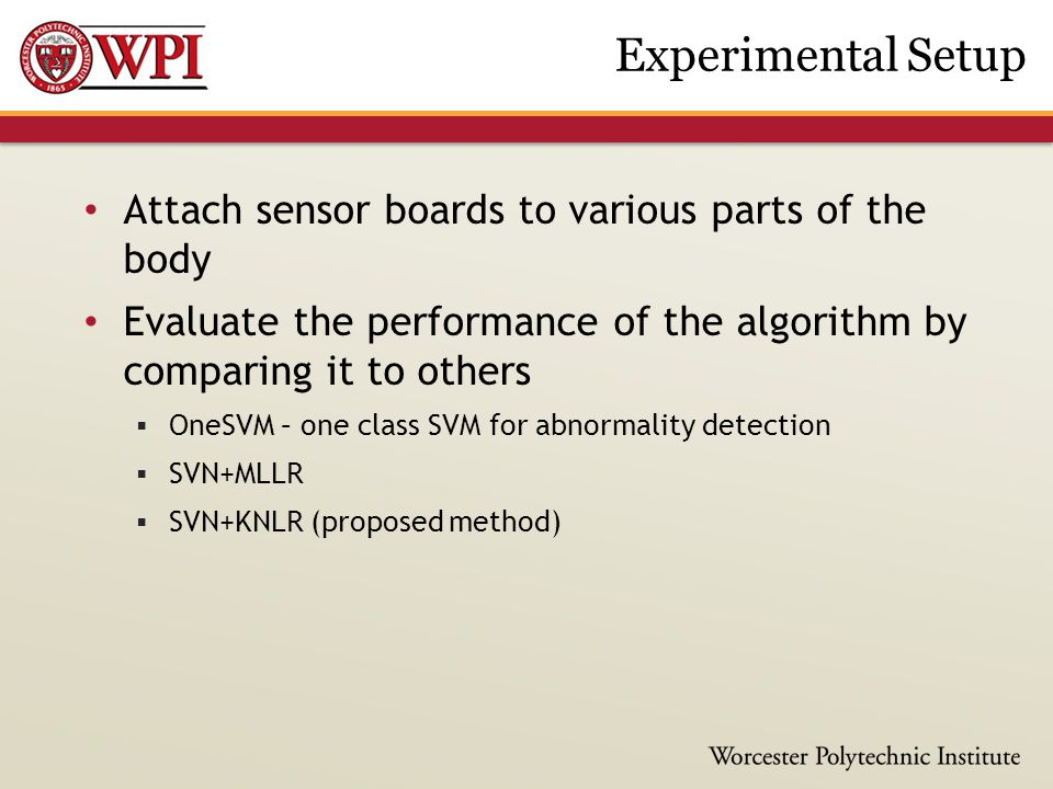 Attach sensor boards to various parts of the body Evaluate the performance of the algorithm by comparing it to others  OneSVM – one class SVM for abnormality detection  SVN+MLLR  SVN+KNLR (proposed method) Experimental Setup