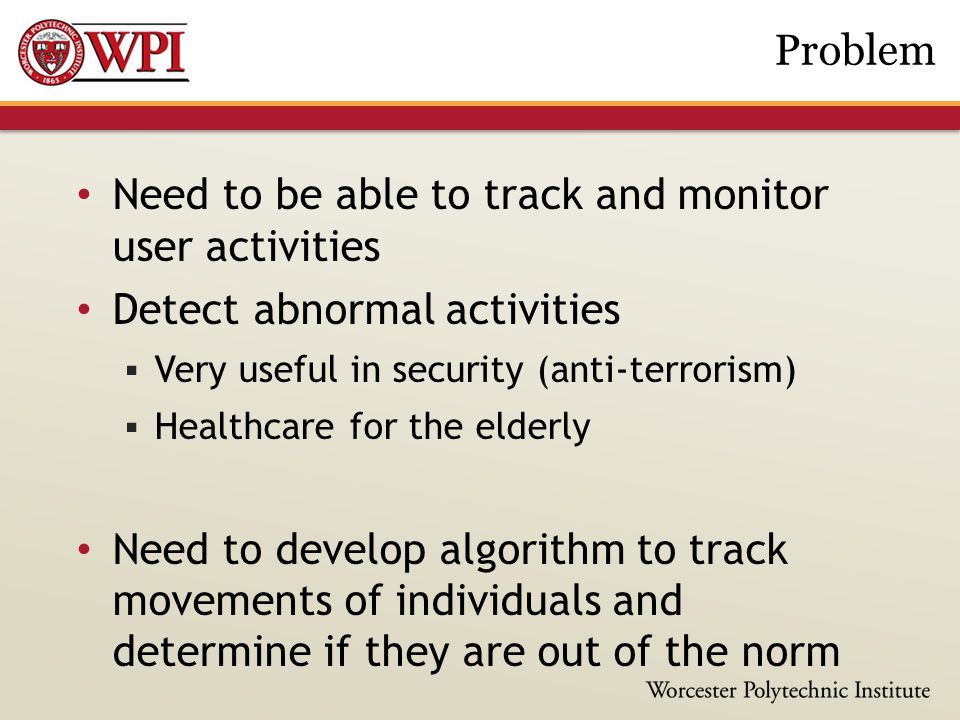 Need to be able to track and monitor user activities Detect abnormal activities  Very useful in security (anti-terrorism)  Healthcare for the elderly Need to develop algorithm to track movements of individuals and determine if they are out of the norm Problem