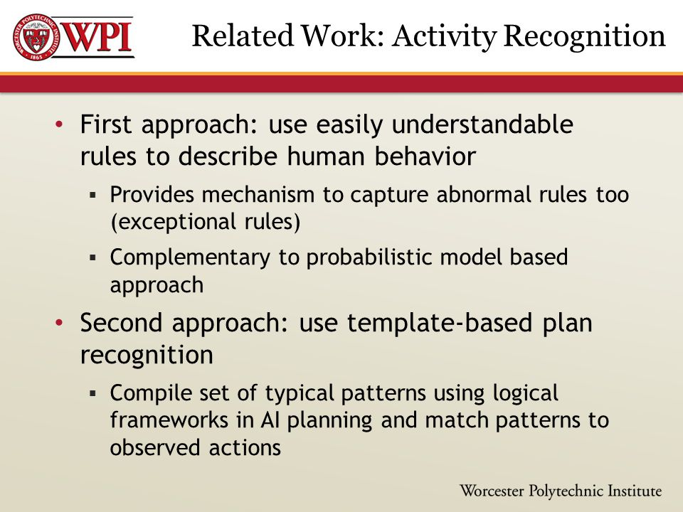 First approach: use easily understandable rules to describe human behavior  Provides mechanism to capture abnormal rules too (exceptional rules)  Complementary to probabilistic model based approach Second approach: use template-based plan recognition  Compile set of typical patterns using logical frameworks in AI planning and match patterns to observed actions Related Work: Activity Recognition