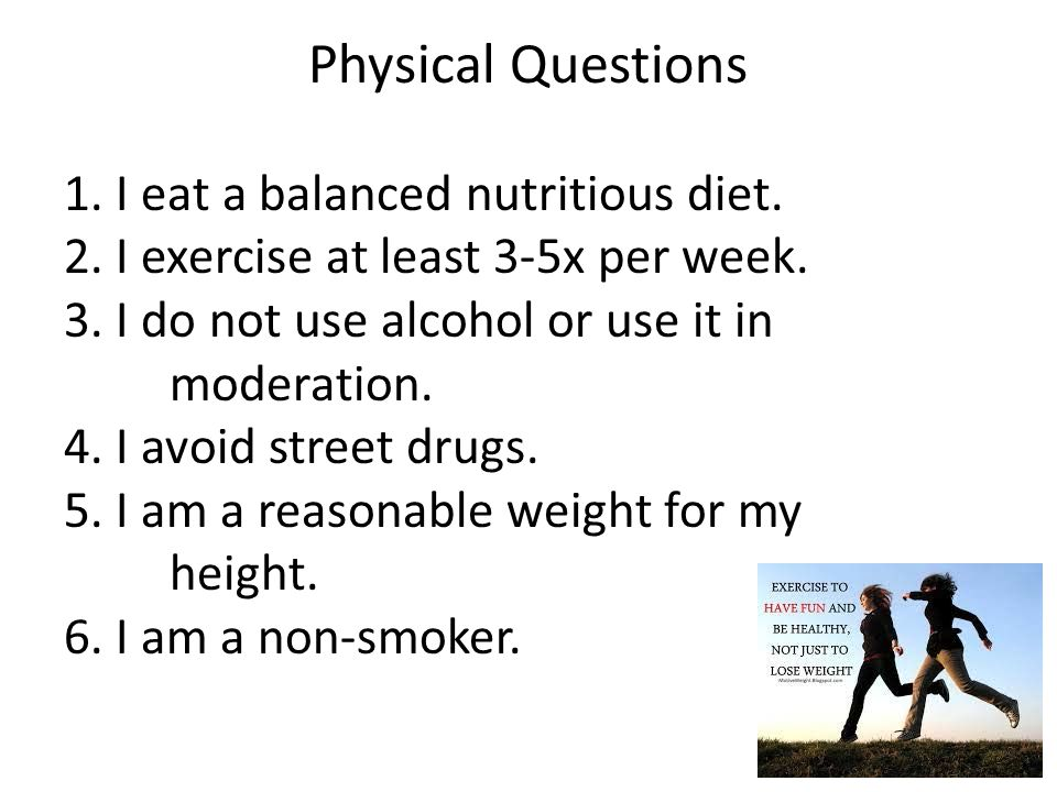 1. I eat a balanced nutritious diet. 2. I exercise at least 3-5x per week. 3. I do not use alcohol or use it in moderation. 4. I avoid street drugs. 5