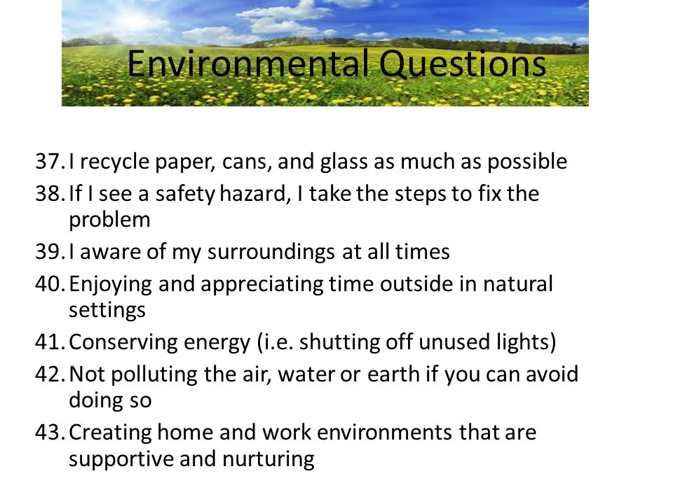 Environmental Questions 37.I recycle paper, cans, and glass as much as possible 38.If I see a safety hazard, I take the steps to fix the problem 39.I aware of my surroundings at all times 40.Enjoying and appreciating time outside in natural settings 41.Conserving energy (i.e.