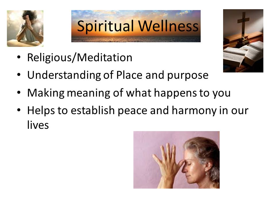 Spiritual Wellness Religious/Meditation Understanding of Place and purpose Making meaning of what happens to you Helps to establish peace and harmony in our lives