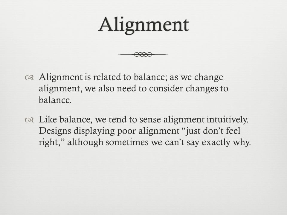 Alignment  Alignment is related to balance; as we change alignment, we also need to consider changes to balance.