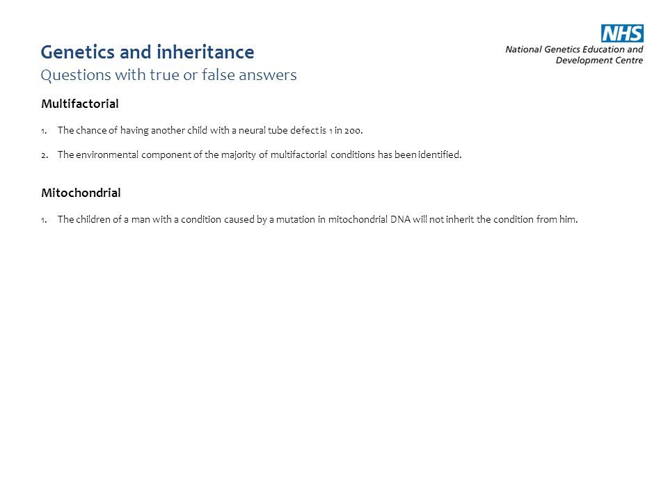 Genetics and inheritance Questions with true or false answers Multifactorial 1.The chance of having another child with a neural tube defect is 1 in 20