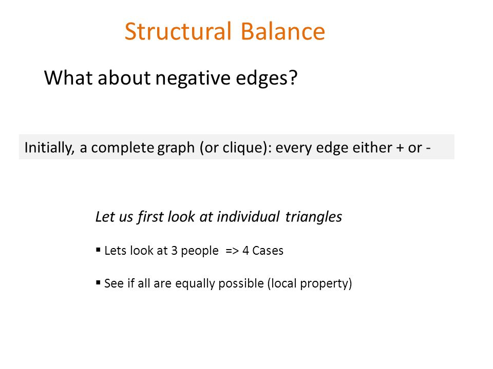 Structural Balance Initially, a complete graph (or clique): every edge either + or - Let us first look at individual triangles  Lets look at 3 people => 4 Cases  See if all are equally possible (local property) What about negative edges