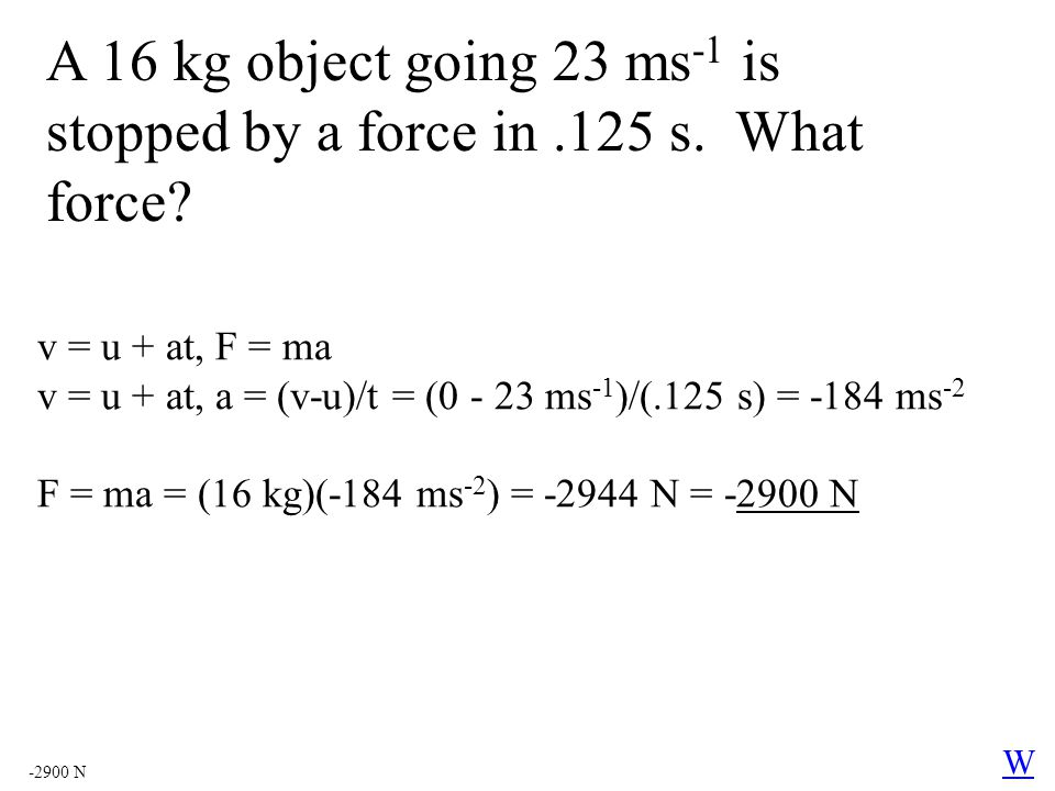 A 16 kg object going 23 ms -1 is stopped by a force in.125 s. What force? v = u + at, F = ma v = u + at, a = (v-u)/t = (0 - 23 ms -1 )/(.125 s) = -184