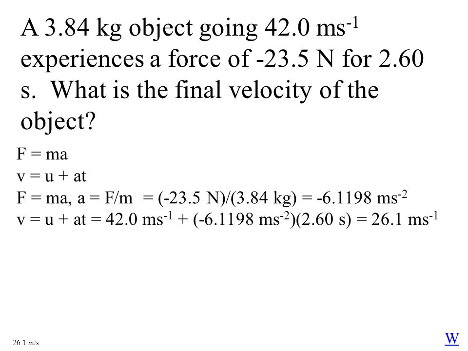 A 3.84 kg object going 42.0 ms -1 experiences a force of -23.5 N for 2.60 s. What is the final velocity of the object? F = ma v = u + at F = ma, a = F