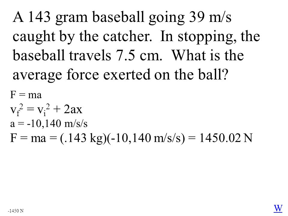 A 143 gram baseball going 39 m/s caught by the catcher. In stopping, the baseball travels 7.5 cm. What is the average force exerted on the ball? F = m