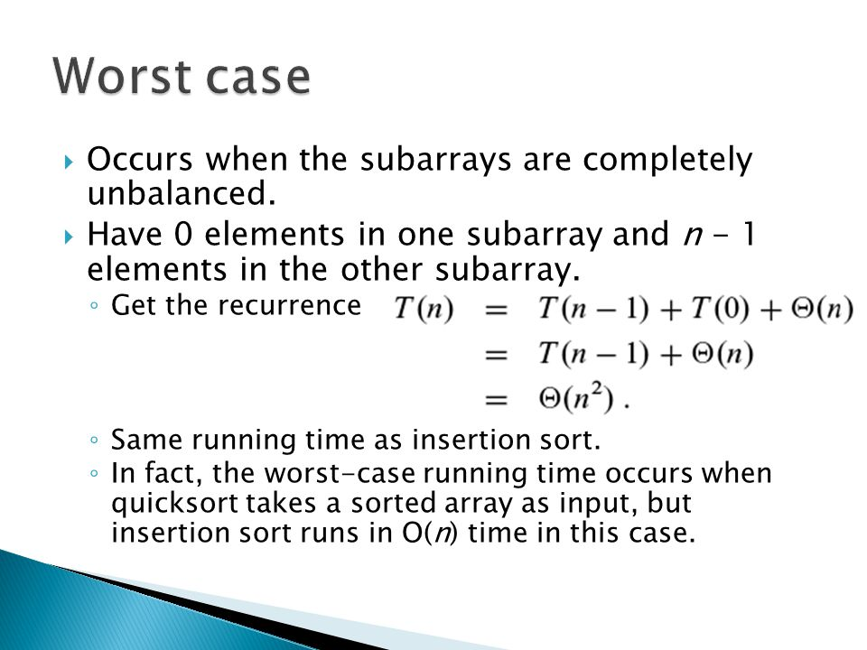  Occurs when the subarrays are completely unbalanced.  Have 0 elements in one subarray and n - 1 elements in the other subarray. ◦ Get the recurrenc