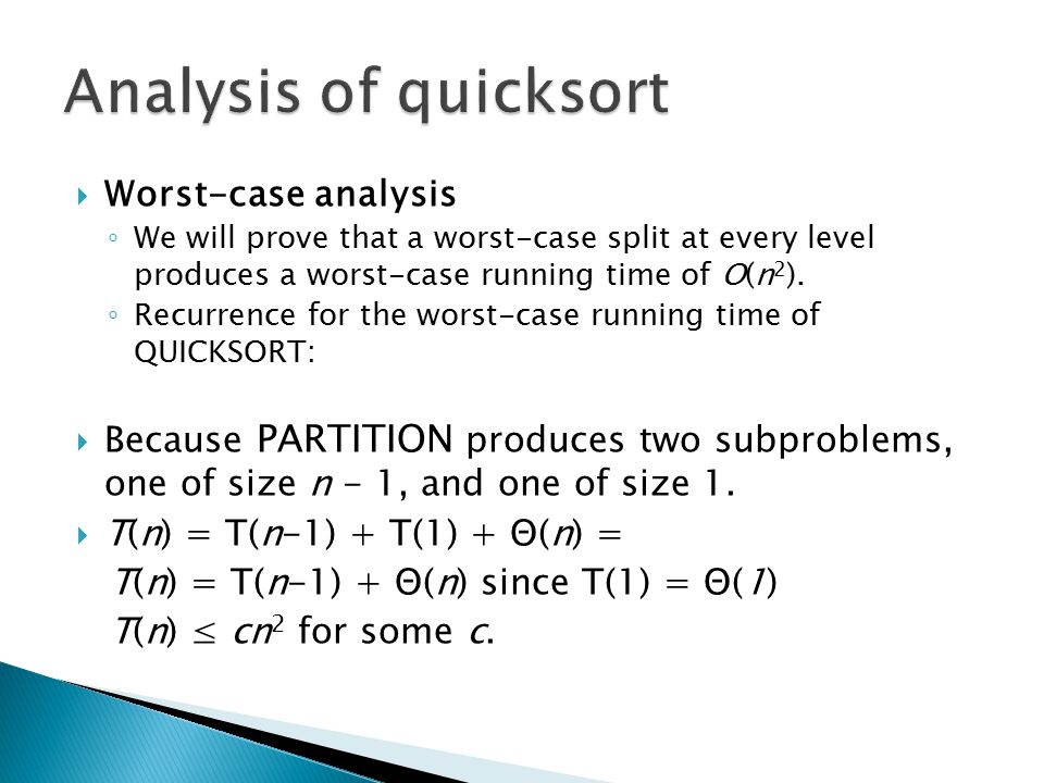  Worst-case analysis ◦ We will prove that a worst-case split at every level produces a worst-case running time of O(n 2 ). ◦ Recurrence for the worst