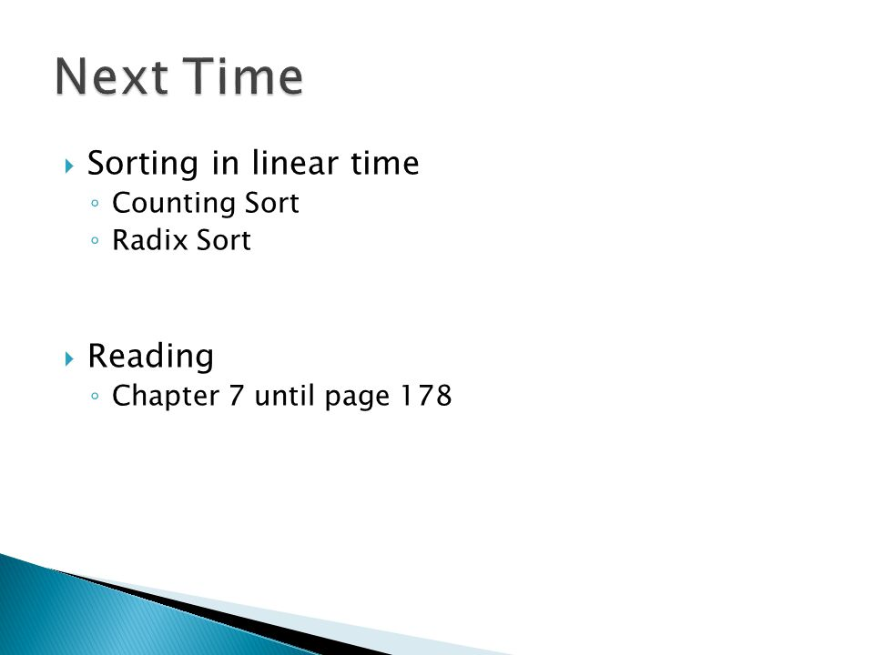  Sorting in linear time ◦ Counting Sort ◦ Radix Sort  Reading ◦ Chapter 7 until page 178