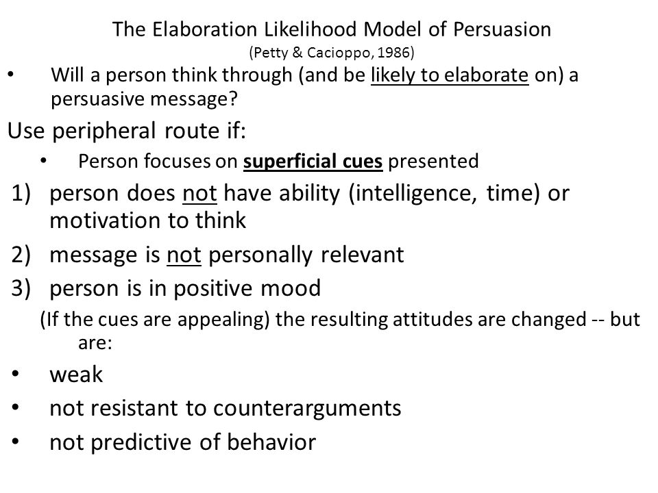 The Elaboration Likelihood Model of Persuasion (Petty & Cacioppo, 1986) Will a person think through (and be likely to elaborate on) a persuasive message.