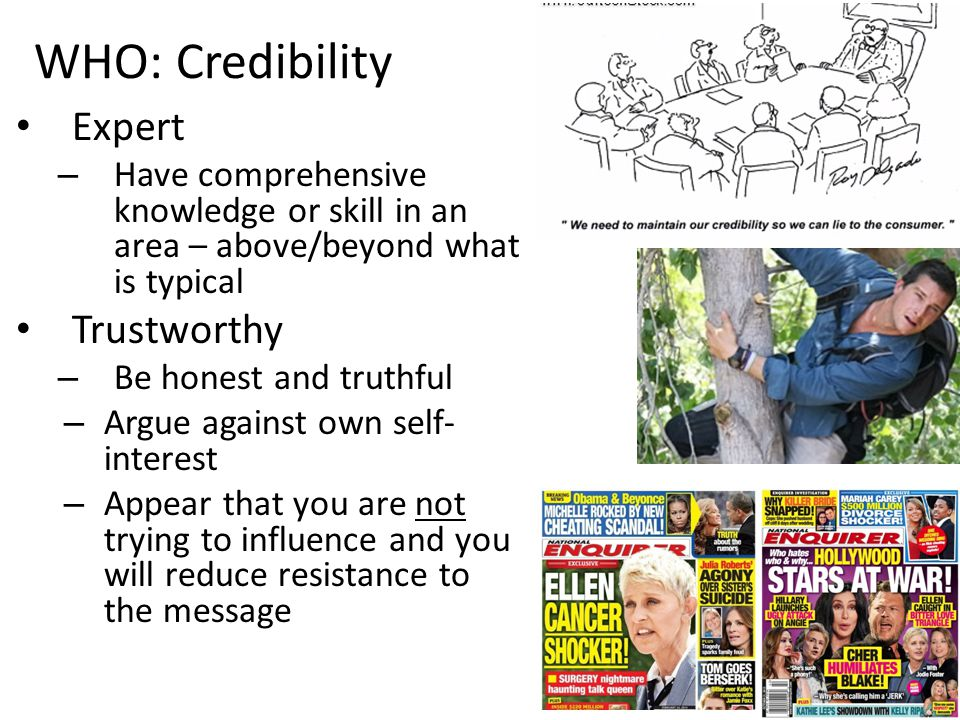 WHO: Credibility Expert – Have comprehensive knowledge or skill in an area – above/beyond what is typical Trustworthy – Be honest and truthful – Argue against own self- interest – Appear that you are not trying to influence and you will reduce resistance to the message