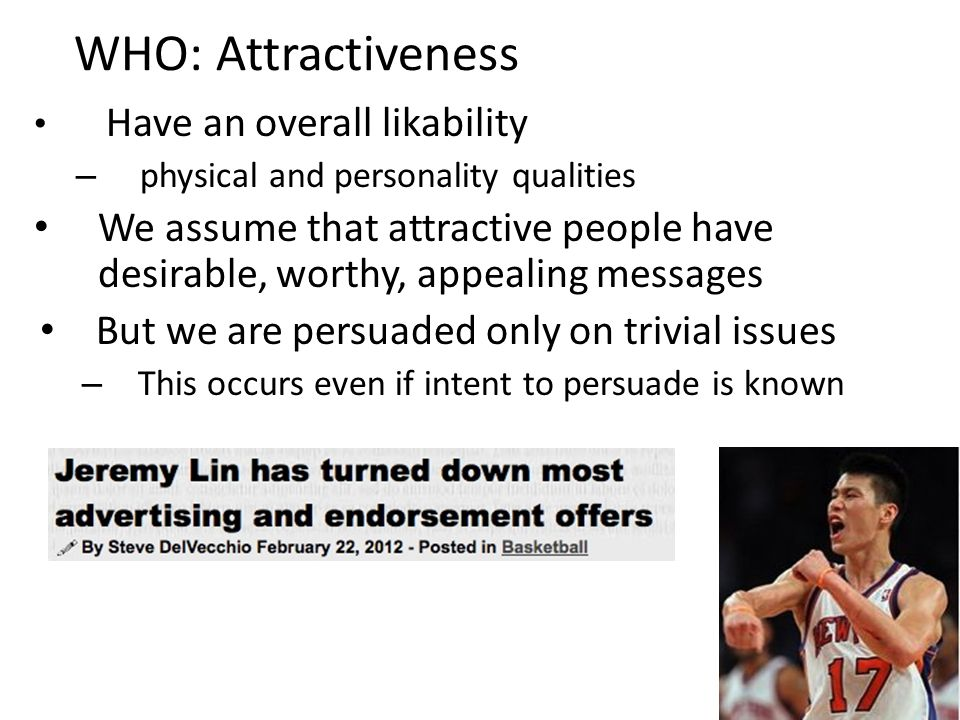 WHO: Attractiveness Have an overall likability – physical and personality qualities We assume that attractive people have desirable, worthy, appealing messages But we are persuaded only on trivial issues – This occurs even if intent to persuade is known
