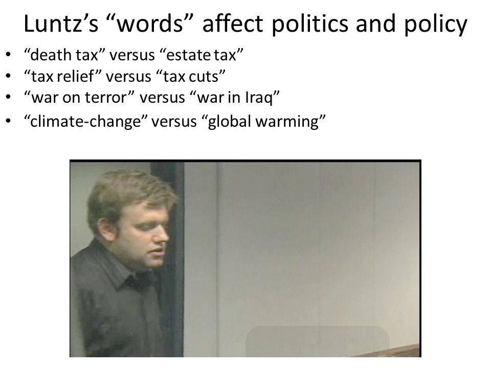 Luntz's words affect politics and policy death tax versus estate tax tax relief versus tax cuts war on terror versus war in Iraq climate-change versus global warming