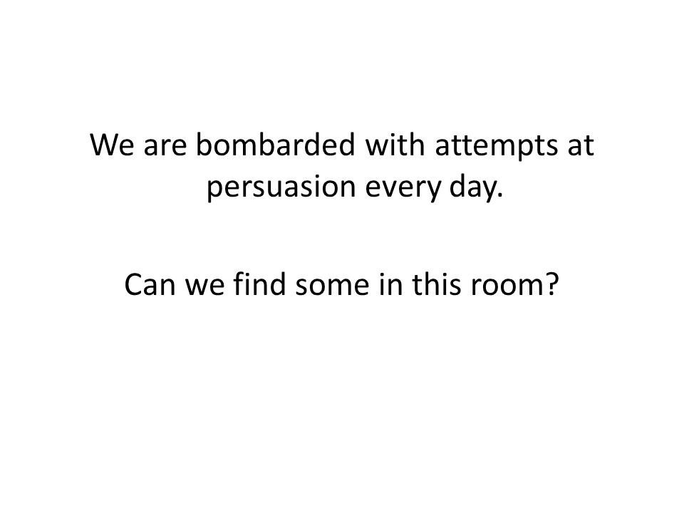 We are bombarded with attempts at persuasion every day. Can we find some in this room