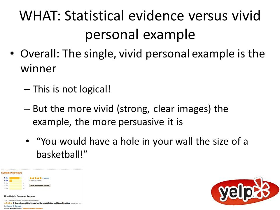 WHAT: Statistical evidence versus vivid personal example Overall: The single, vivid personal example is the winner – This is not logical.
