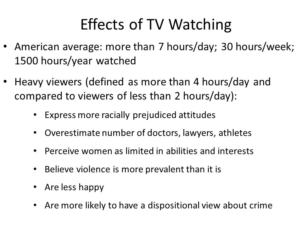 Effects of TV Watching American average: more than 7 hours/day; 30 hours/week; 1500 hours/year watched Heavy viewers (defined as more than 4 hours/day and compared to viewers of less than 2 hours/day): Express more racially prejudiced attitudes Overestimate number of doctors, lawyers, athletes Perceive women as limited in abilities and interests Believe violence is more prevalent than it is Are less happy Are more likely to have a dispositional view about crime