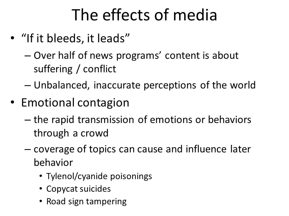 The effects of media If it bleeds, it leads – Over half of news programs' content is about suffering / conflict – Unbalanced, inaccurate perceptions of the world Emotional contagion – the rapid transmission of emotions or behaviors through a crowd – coverage of topics can cause and influence later behavior Tylenol/cyanide poisonings Copycat suicides Road sign tampering