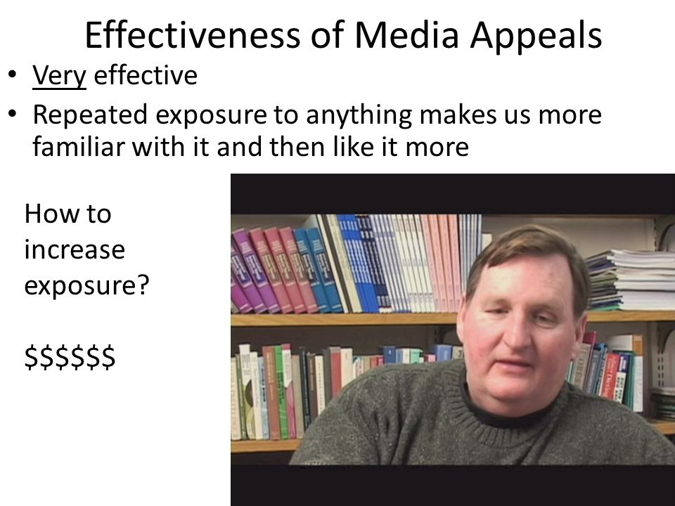 Effectiveness of Media Appeals Very effective Repeated exposure to anything makes us more familiar with it and then like it more How to increase exposure.