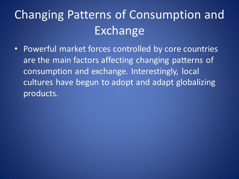 Changing Patterns of Consumption and Exchange Powerful market forces controlled by core countries are the main factors affecting changing patterns of consumption and exchange.