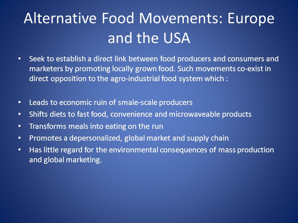 Alternative Food Movements: Europe and the USA Seek to establish a direct link between food producers and consumers and marketers by promoting locally grown food.