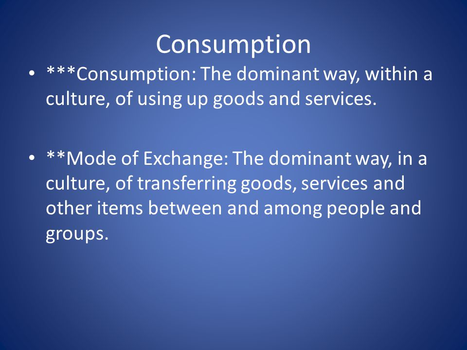 Consumption ***Consumption: The dominant way, within a culture, of using up goods and services.
