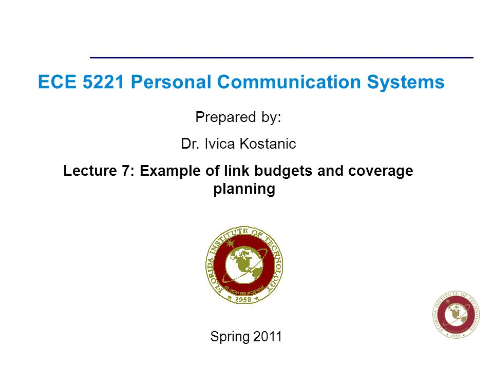 Florida Institute of technologies ECE 5221 Personal Communication Systems Prepared by: Dr. Ivica Kostanic Lecture 7: Example of link budgets and cover