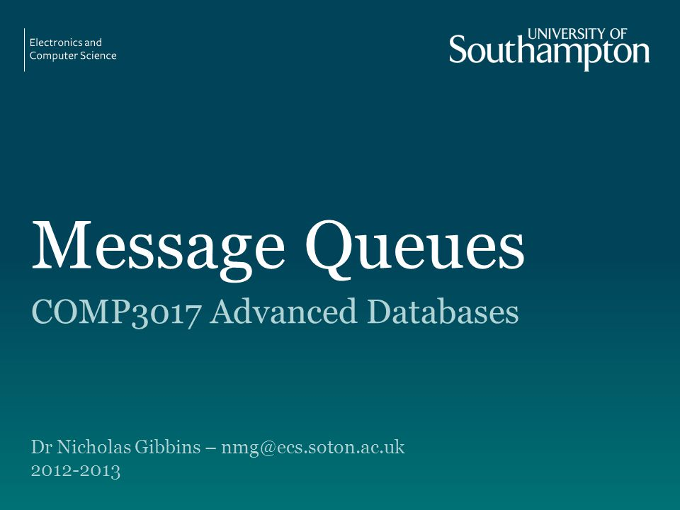 Message Queues COMP3017 Advanced Databases Dr Nicholas Gibbins – nmg@ecs.soton.ac.uk 2012-2013