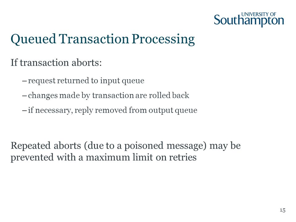 Queued Transaction Processing 15 If transaction aborts: –request returned to input queue –changes made by transaction are rolled back –if necessary, reply removed from output queue Repeated aborts (due to a poisoned message) may be prevented with a maximum limit on retries