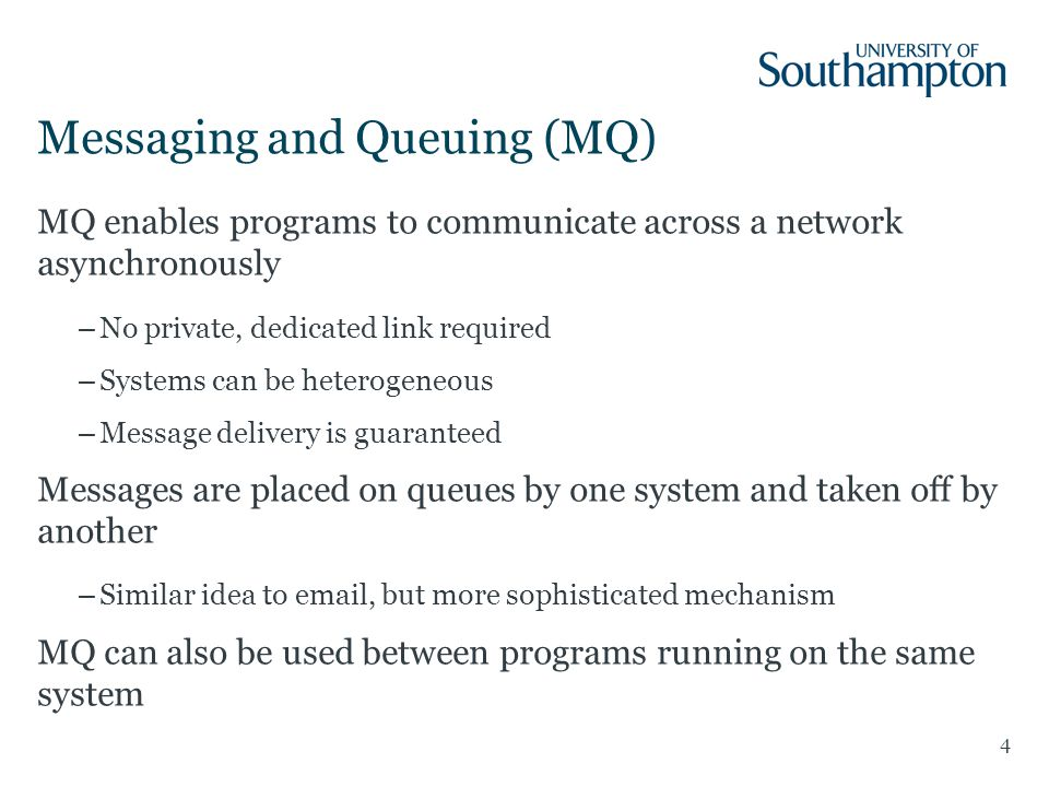 Messaging and Queuing (MQ) 4 MQ enables programs to communicate across a network asynchronously –No private, dedicated link required –Systems can be heterogeneous –Message delivery is guaranteed Messages are placed on queues by one system and taken off by another –Similar idea to email, but more sophisticated mechanism MQ can also be used between programs running on the same system
