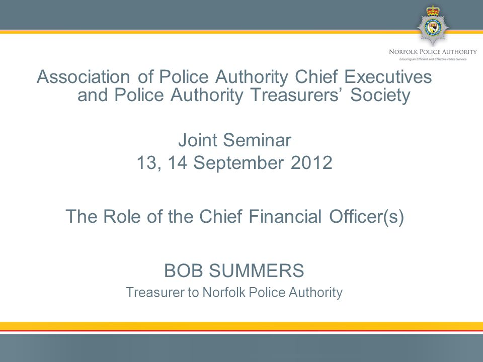 Association of Police Authority Chief Executives and Police Authority Treasurers' Society Joint Seminar 13, 14 September 2012 The Role of the Chief Financial Officer(s) BOB SUMMERS Treasurer to Norfolk Police Authority